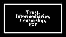 Trust, Intermediaries, Censorship, P2P